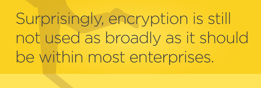 Pull quote: Surprisingly, encryption is still not used as broadly as it should be within most enterprises.