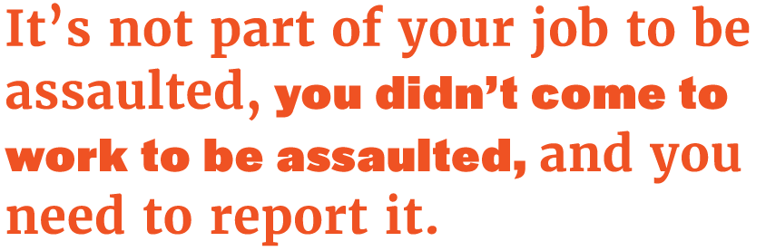 pq-Its-not-part-of-your-job-to-be-assaulted-you-didnt-come-to-work-to-be-assaulted-and-you-need-to-report-it.png