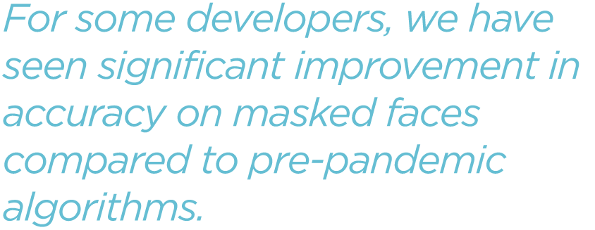 For-some-developers-we-have-seen-significant-improvement-in-accuracy-on-masked-faces-compared-to-pre-pandemic-algorithms.png