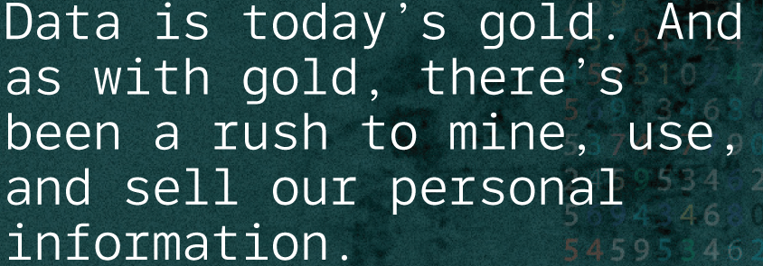 Data-is-today's-gold.-And-as-with-gold,-there's-been-a-rush-to-mine,-use,-and-sell-our-personal-information.png