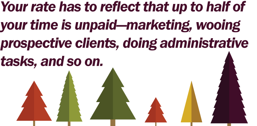 Your-rate-has-to-reflect-that-up-to-half-of-your-time-is-unpaid—marketing,-wooing-prospective-clients,-doing-administrative-tasks,-and-so-on.png