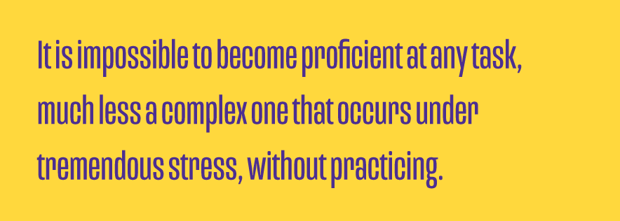 It-is-impossible-to-become-proficient-at-any-task-much-less-a-complex-one-that-occurs-under-tremendous-stress-without-practicing.png