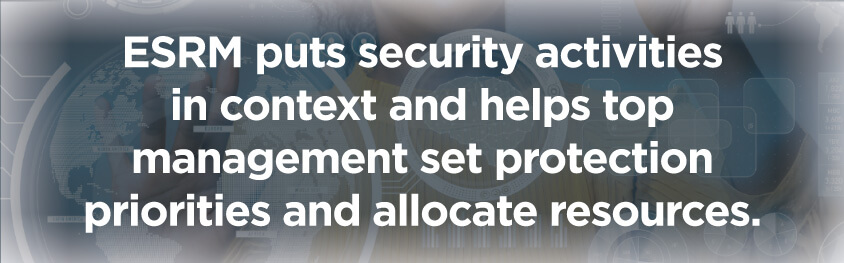 pull-quote-ESRM-puts-security-activities-in-context-and-helps-top-management-set-protection-priorities-and-allocate-resources.jpg